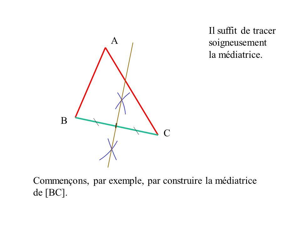 A B C Commençons, par exemple, par construire la médiatrice de [BC]. Il suffit de tracer soigneusement la médiatrice.