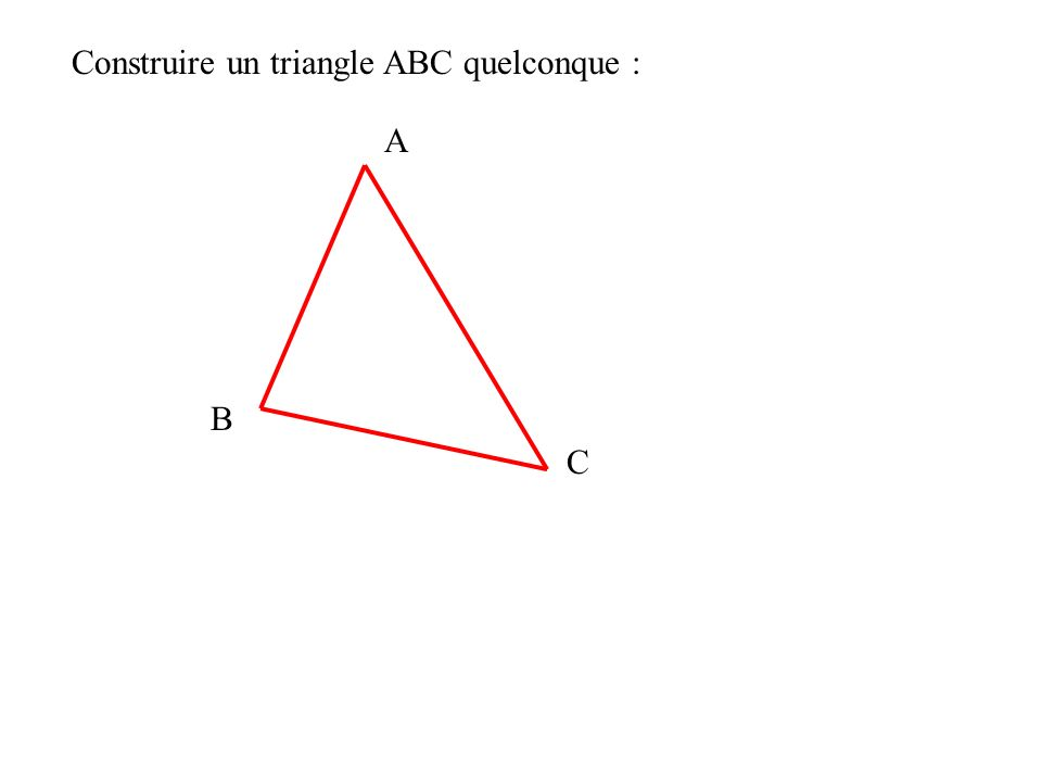 A B C Construire un triangle ABC quelconque :