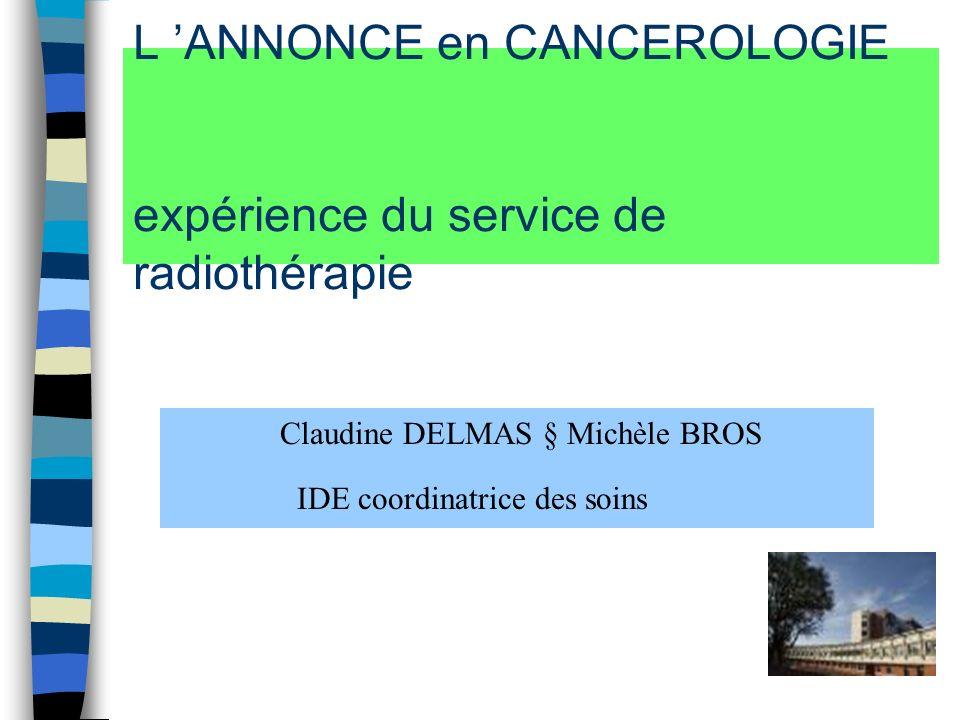 L ANNONCE en CANCEROLOGIE expérience du service de radiothérapie Claudine DELMAS § Michèle BROS IDE coordinatrice des soins