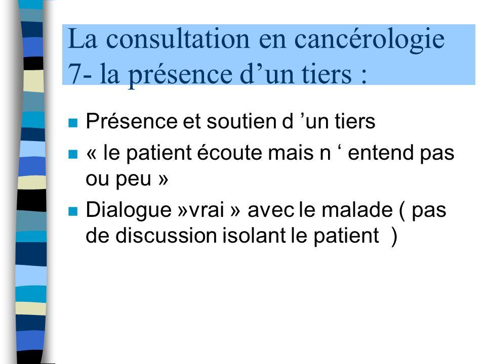 La consultation en cancérologie 7- la présence dun tiers : n Présence et soutien d un tiers n « le patient écoute mais n entend pas ou peu » n Dialogue »vrai » avec le malade ( pas de discussion isolant le patient )