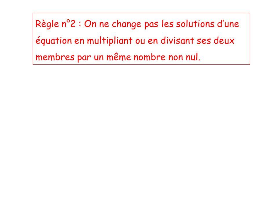 Règle n°2 : On ne change pas les solutions dune équation en multipliant ou en divisant ses deux membres par un même nombre non nul.