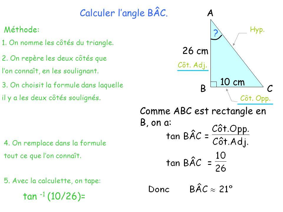 A BC 26 cm 10 cm Calculer langle BÂC. Méthode: 2. On repère les deux côtés que lon connaît, en les soulignant. Côt. Adj. Hyp. Côt. Opp. 3. On choisit