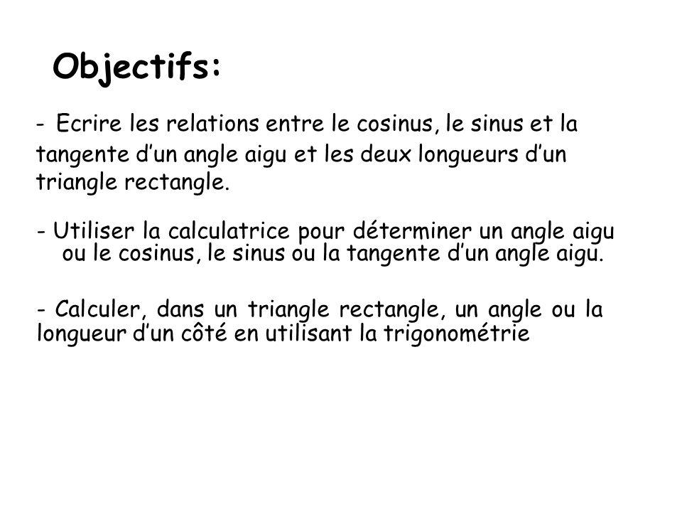 Objectifs: - Utiliser la calculatrice pour déterminer un angle aigu ou le cosinus, le sinus ou la tangente dun angle aigu. - Ecrire les relations entr
