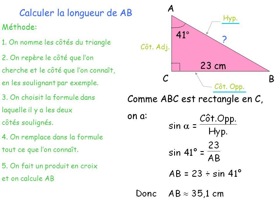 Méthode: 1. On nomme les côtés du triangle Calculer la longueur de AB 2. On repère le côté que lon cherche et le côté que lon connaît, en les souligna