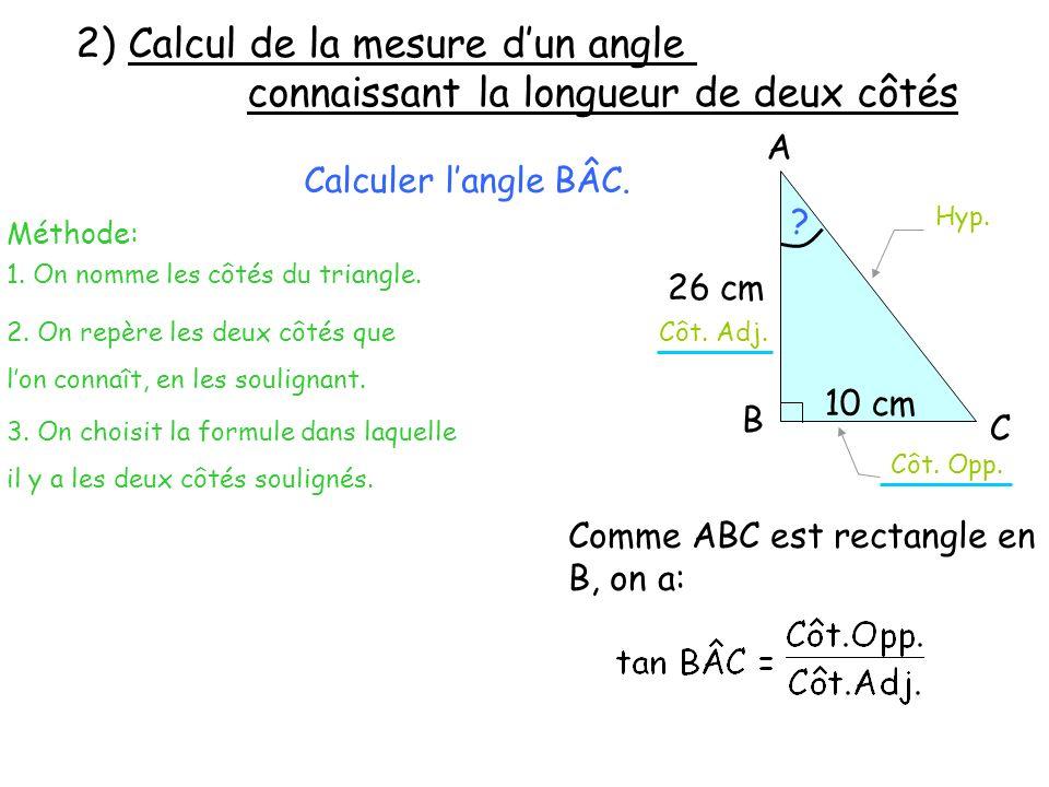 A B C 26 cm 10 cm 2) Calcul de la mesure dun angle connaissant la longueur connaissant la longueur de deux côtés Calculer langle BÂC. Méthode: 2. On r