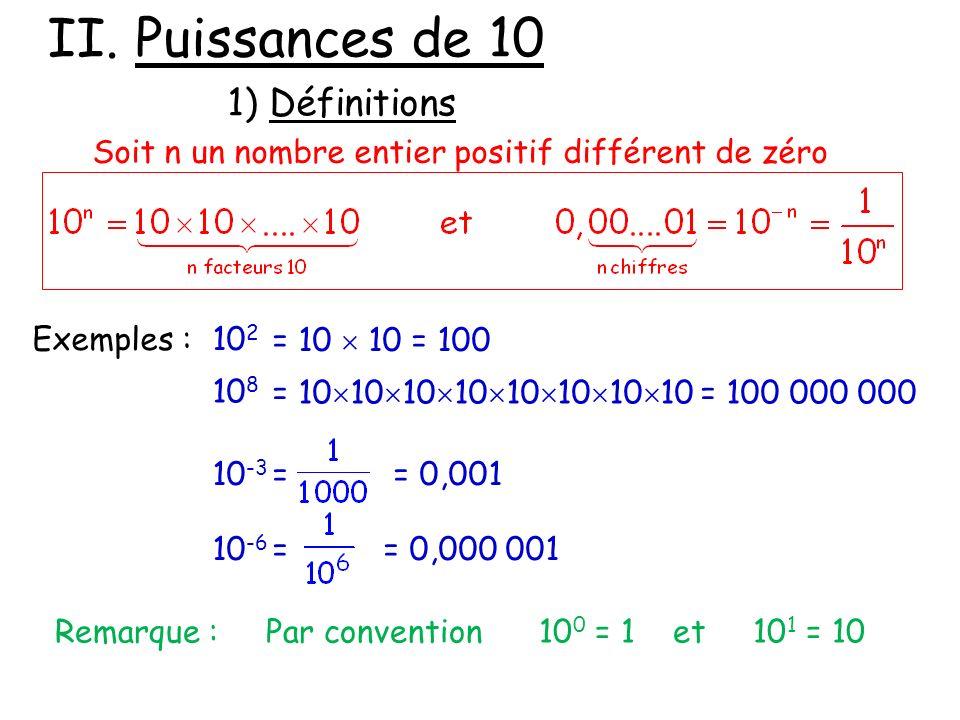 II. Puissances de 10 1) Définitions Soit n un nombre entier positif différent de zéro Exemples :10 2 = 10 10 = 100 10 8 = 10 10 10 10 10 10 10 10 = 10
