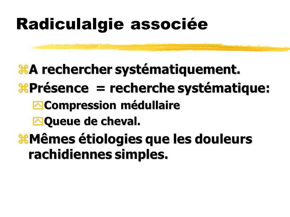Radiculalgie associée zA rechercher systématiquement. zPrésence = recherche systématique: yCompression médullaire yQueue de cheval. zMêmes étiologies