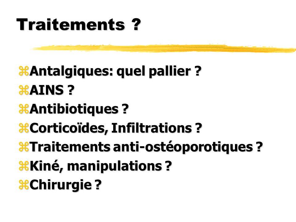 Traitements ? zAntalgiques: quel pallier ? zAINS ? zAntibiotiques ? zCorticoïdes, Infiltrations ? zTraitements anti-ostéoporotiques ? zKiné, manipulat