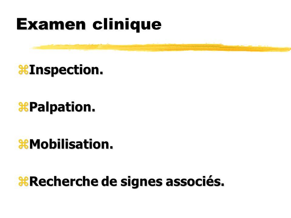 Examen Examen clinique zInspection. zPalpation. zMobilisation. zRecherche de signes associés.