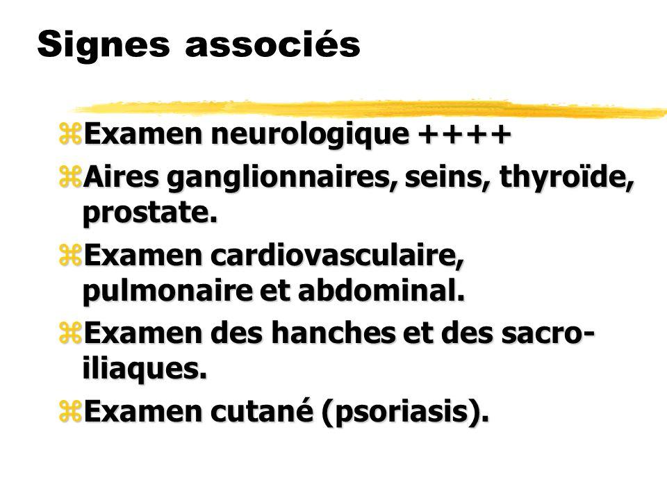 Signes associés zExamen neurologique ++++ zAires ganglionnaires, seins, thyroïde, prostate. zExamen cardiovasculaire, pulmonaire et abdominal. zExamen