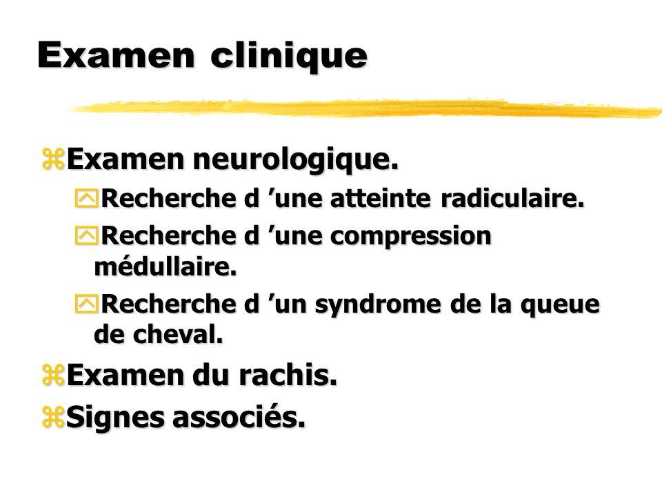 Examen clinique zExamen neurologique. yRecherche d une atteinte radiculaire. yRecherche d une compression médullaire. yRecherche d un syndrome de la q