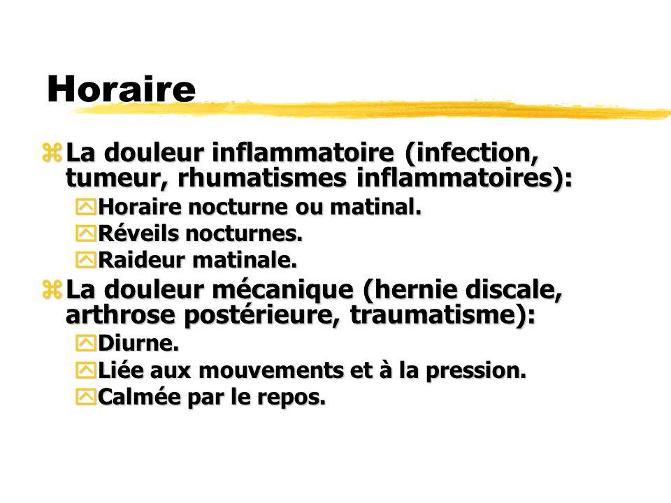 Horaire zLa douleur inflammatoire (infection, tumeur, rhumatismes inflammatoires): yHoraire nocturne ou matinal. yRéveils nocturnes. yRaideur matinale