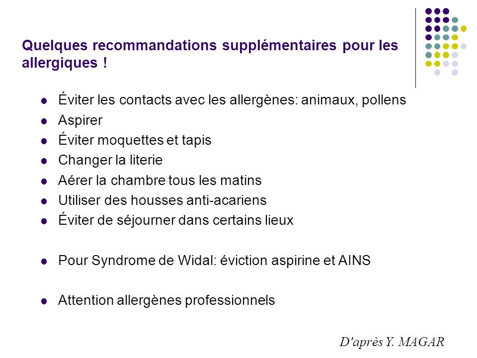 Quelques recommandations supplémentaires pour les allergiques ! Éviter les contacts avec les allergènes: animaux, pollens Aspirer Éviter moquettes et