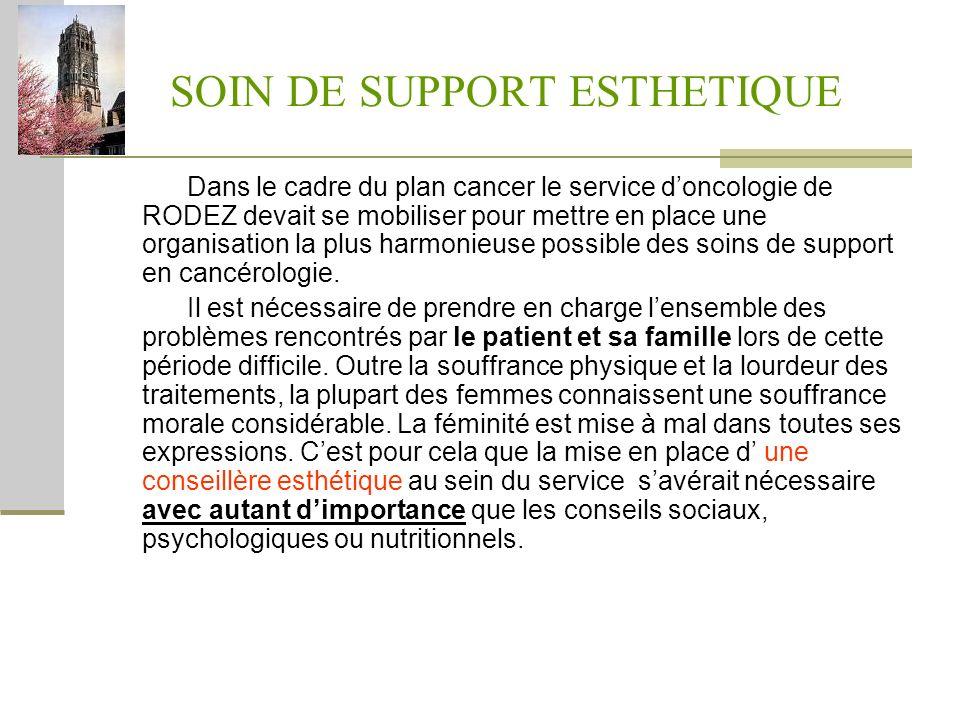 SOIN DE SUPPORT ESTHETIQUE Dans le cadre du plan cancer le service doncologie de RODEZ devait se mobiliser pour mettre en place une organisation la pl
