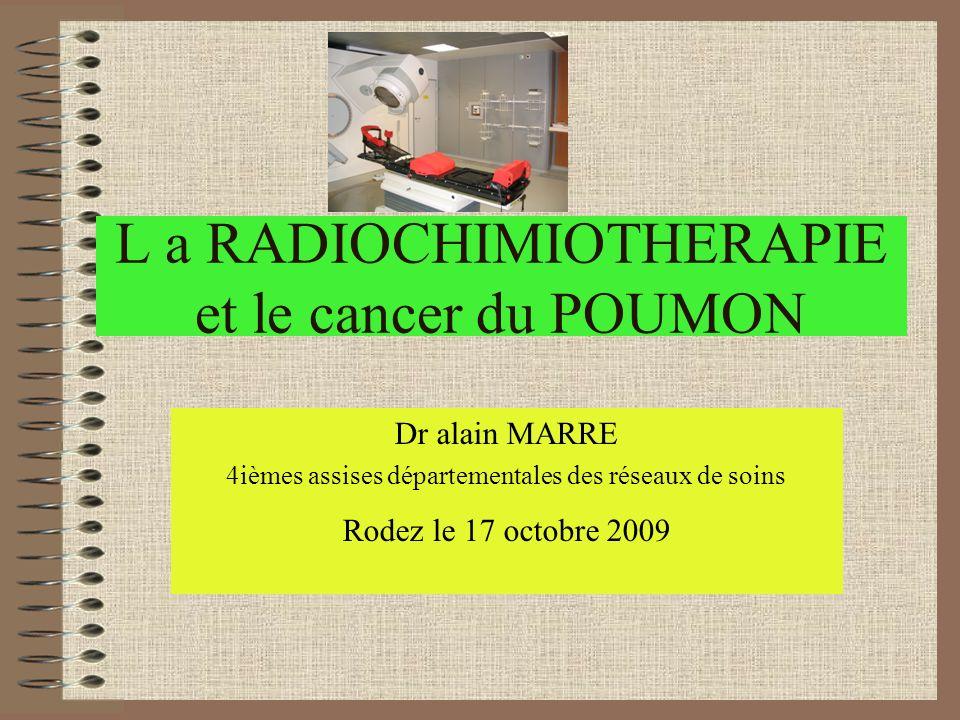 L a RADIOCHIMIOTHERAPIE et le cancer du POUMON Dr alain MARRE 4ièmes assises départementales des réseaux de soins Rodez le 17 octobre 2009