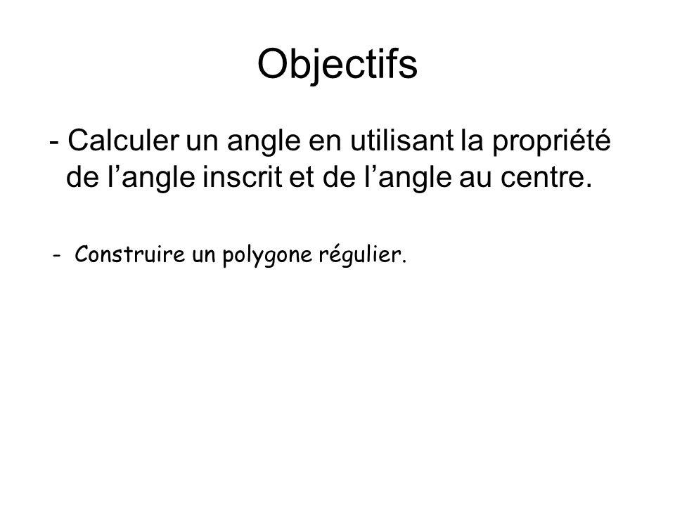 Objectifs - Calculer un angle en utilisant la propriété de langle inscrit et de langle au centre. - Construire un polygone régulier.
