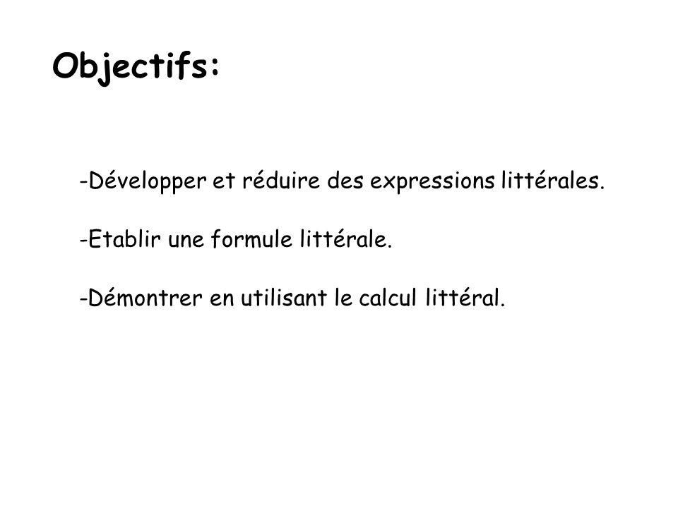 Objectifs: -Développer et réduire des expressions littérales. -Etablir une formule littérale. -Démontrer en utilisant le calcul littéral.