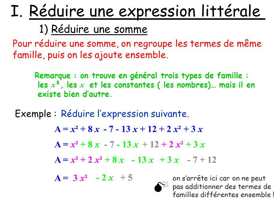 I.Réduire une expression littérale 1) Réduire une somme Pour réduire une somme, on regroupe les termes de même famille, puis on les ajoute ensemble. R