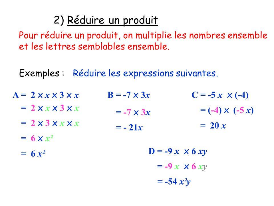 2) Réduire un produit Pour réduire un produit, on multiplie les nombres ensemble et les lettres semblables ensemble. Exemples :Réduire les expressions