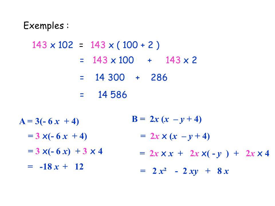 Exemples : 143 x 102 =143 x ( 100 + 2 ) = 143 x 100 + 143 x 2 = 14 300 + 286 = 14 586 A = 3(- 6 x + 4) = 3 x (- 6 x + 4) = 3 x (- 6 x) + 3 x 4 = -18 x
