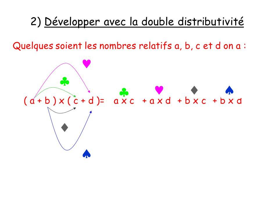 2) Développer avec la double distributivité Quelques soient les nombres relatifs a, b, c et d on a : ( a + b ) x ( c + d )= a x c + a x d + b x c + b
