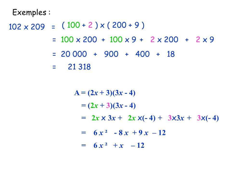 Exemples : 102 x 209 = ( 100 + 2 ) x ( 200 + 9 ) = 100 x 200+ 100 x 9+ 2 x 200+ 2 x 9 = 20 000 + 900 + 400 + 18 = 21 318 A = (2x + 3)(3x - 4) = (2x +