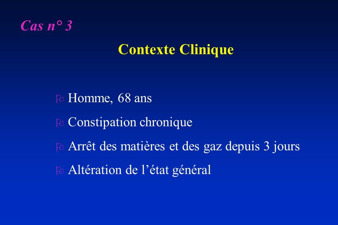 Contexte Clinique O Homme, 68 ans O Constipation chronique O Arrêt des matières et des gaz depuis 3 jours O Altération de létat général Cas n° 3