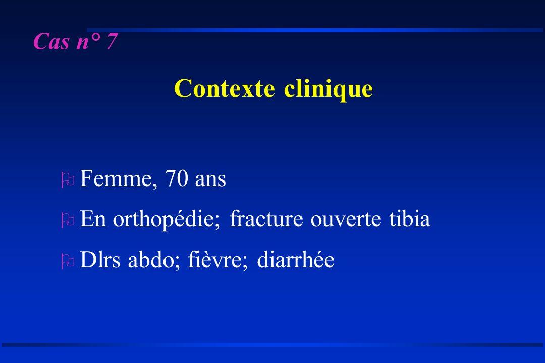 Cas n° 7 Contexte clinique O Femme, 70 ans O En orthopédie; fracture ouverte tibia O Dlrs abdo; fièvre; diarrhée