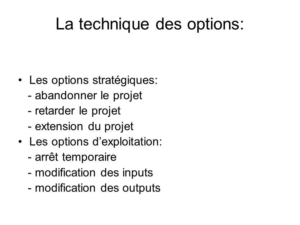 La technique des options: Les options stratégiques: - abandonner le projet - retarder le projet - extension du projet Les options dexploitation: - arrêt temporaire - modification des inputs - modification des outputs