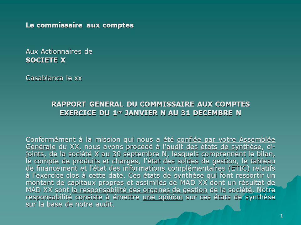 1 Le commissaire aux comptes Aux Actionnaires de SOCIETE X Casablanca le xx RAPPORT GENERAL DU COMMISSAIRE AUX COMPTES EXERCICE DU 1 er JANVIER N AU 3