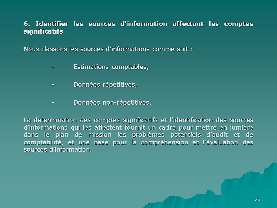 23 6. Identifier les sources dinformation affectant les comptes significatifs Nous classons les sources dinformations comme suit : - Estimations compt