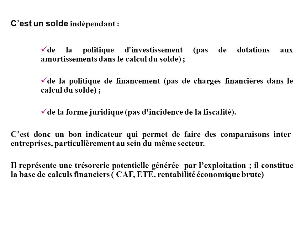 Cest un solde indépendant : de la politique d'investissement (pas de dotations aux amortissements dans le calcul du solde) ; de la politique de financ