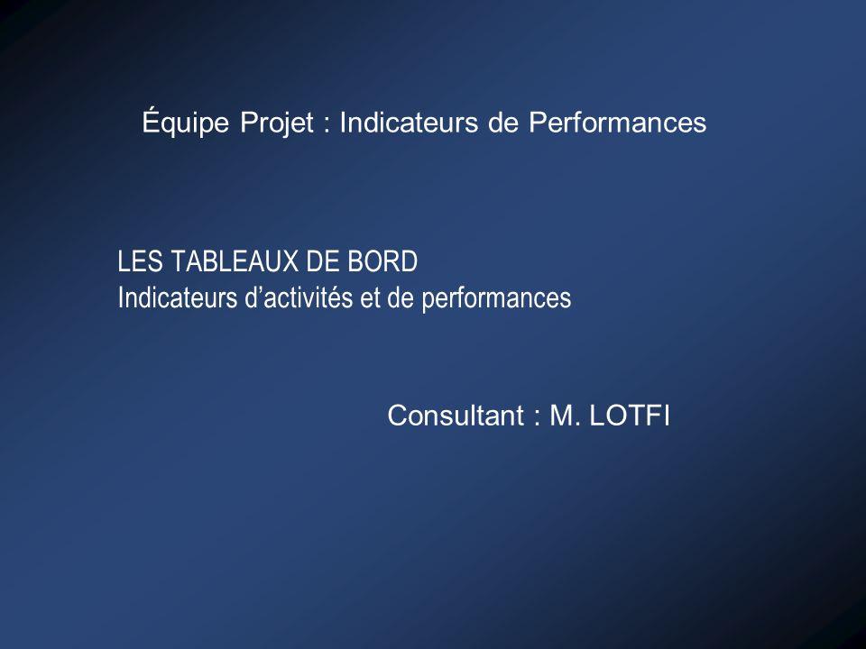 LES TABLEAUX DE BORD Indicateurs dactivités et de performances Équipe Projet : Indicateurs de Performances Consultant : M. LOTFI