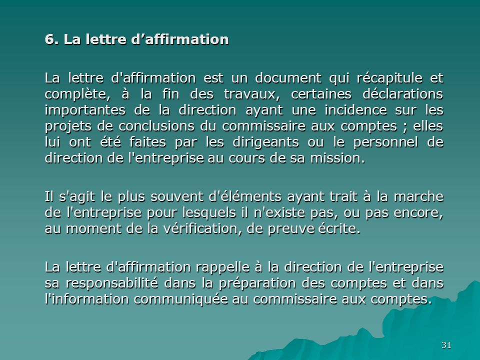 31 6. La lettre daffirmation La lettre d'affirmation est un document qui récapitule et complète, à la fin des travaux, certaines déclarations importan