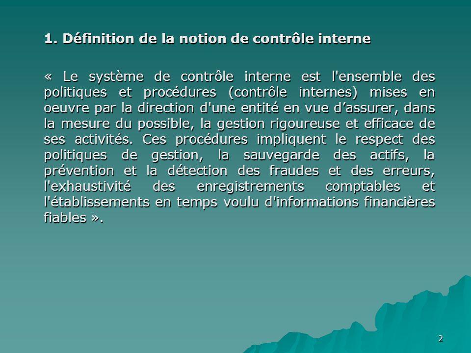 2 1. Définition de la notion de contrôle interne « Le système de contrôle interne est l'ensemble des politiques et procédures (contrôle internes) mise