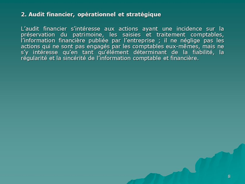 8 2. Audit financier, opérationnel et stratégique Laudit financier sintéresse aux actions ayant une incidence sur la préservation du patrimoine, les s