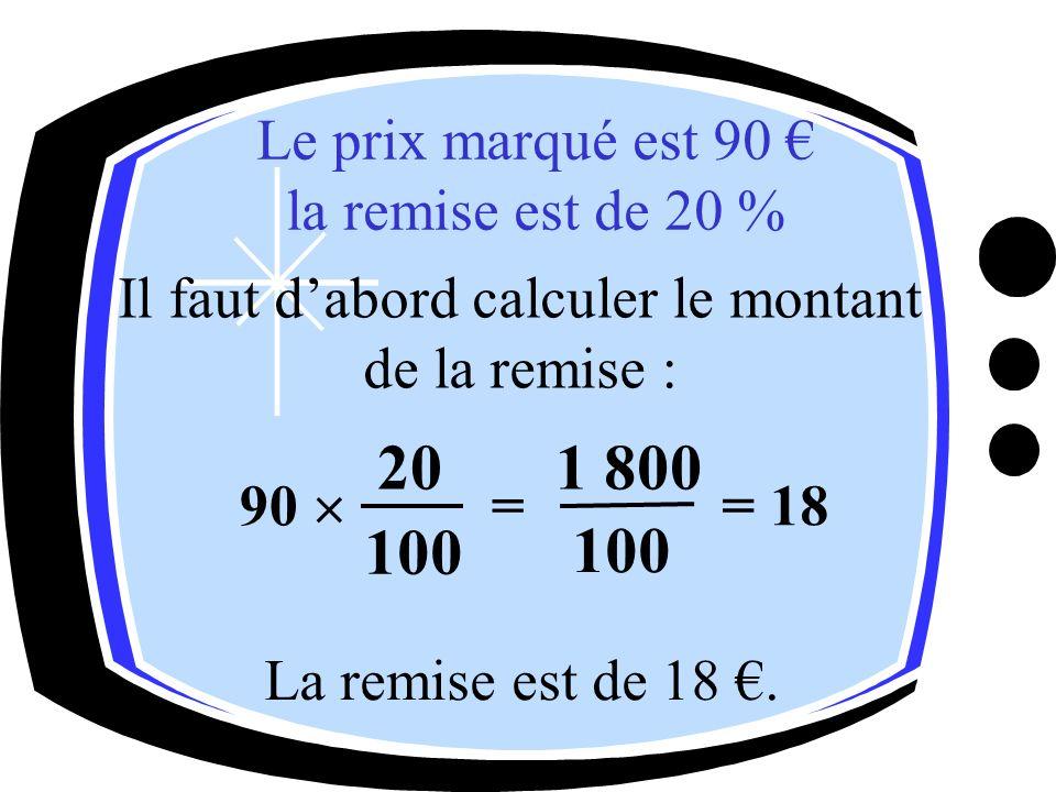 Il faut dabord calculer le montant de la remise : Le prix marqué est 90 la remise est de 20 % 90 = 20 100 1 800 100 = 18 La remise est de 18.