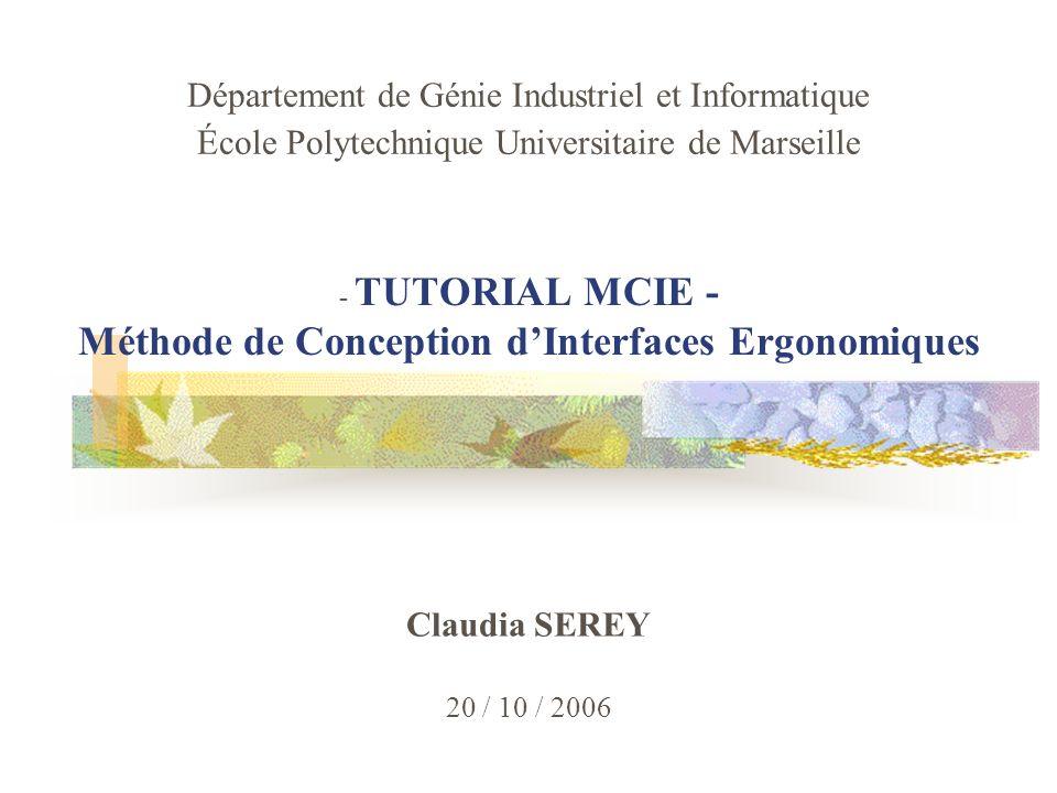 1 - TUTORIAL MCIE - Méthode de Conception dInterfaces Ergonomiques Claudia SEREY 20 / 10 / 2006 Département de Génie Industriel et Informatique École