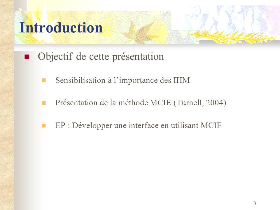3 Introduction Objectif de cette présentation Sensibilisation à limportance des IHM Présentation de la méthode MCIE (Turnell, 2004) EP : Développer un