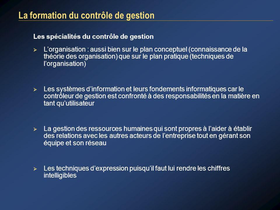 La formation du contrôle de gestion Les spécialités du contrôle de gestion Lorganisation : aussi bien sur le plan conceptuel (connaissance de la théor