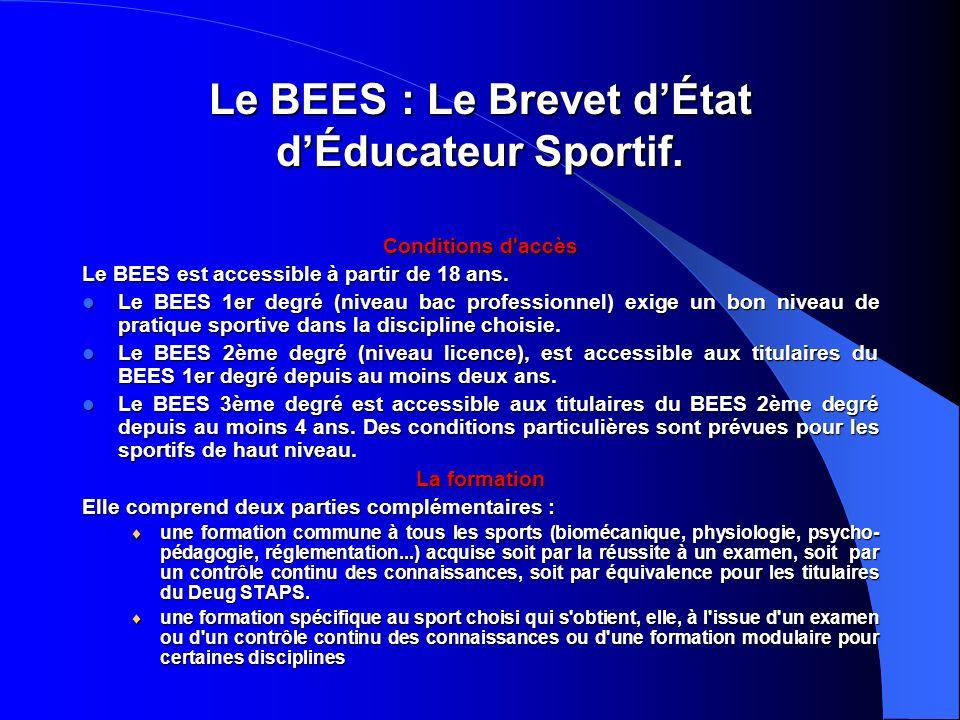 Le BEES: Le Brevet dÉtat dÉducateur Sportif. Conditions d'accès Le BEES est accessible à partir de 18 ans. Le BEES 1er degré (niveau bac professionnel