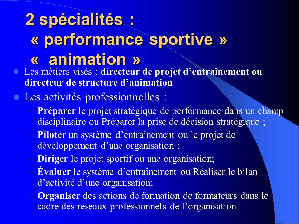2 spécialités : « performance sportive » « animation » Les métiers visés : directeur de projet dentraînement ou directeur de structure danimation Les