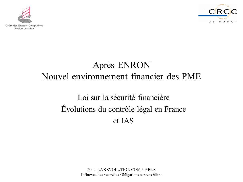 2005, LA REVOLUTION COMPTABLE Influence des nouvelles Obligations sur vos bilans Après ENRON Nouvel environnement financier des PME Loi sur la sécurité financière Évolutions du contrôle légal en France et IAS