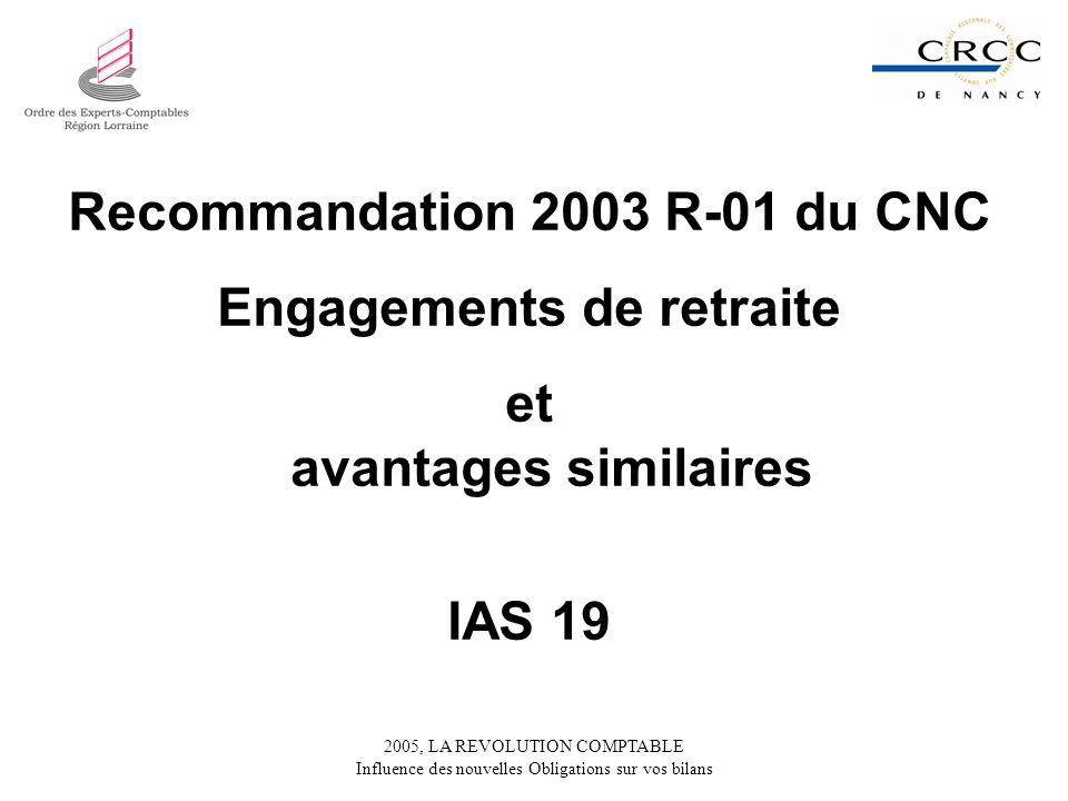 2005, LA REVOLUTION COMPTABLE Influence des nouvelles Obligations sur vos bilans Recommandation 2003 R-01 du CNC Engagements de retraite et avantages similaires IAS 19