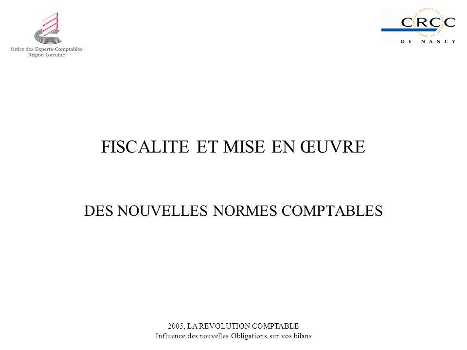 2005, LA REVOLUTION COMPTABLE Influence des nouvelles Obligations sur vos bilans FISCALITE ET MISE EN ŒUVRE DES NOUVELLES NORMES COMPTABLES