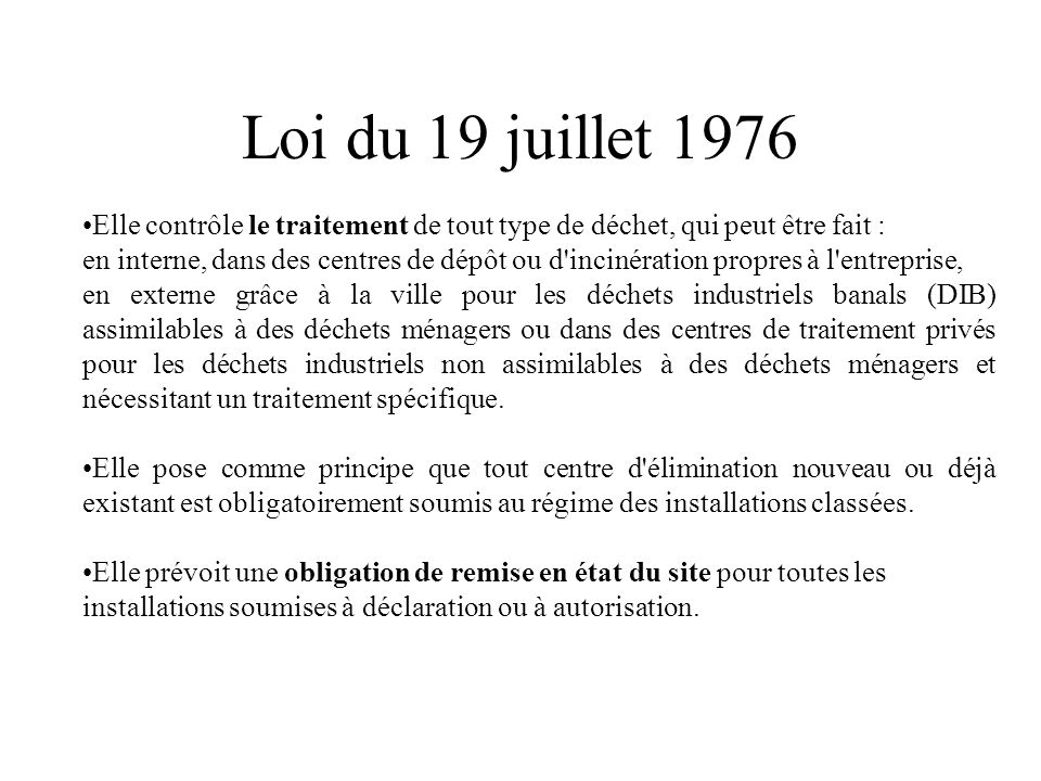 Loi du 19 juillet 1976 Elle contrôle le traitement de tout type de déchet, qui peut être fait : en interne, dans des centres de dépôt ou d'incinératio