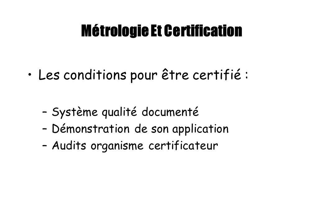 Métrologie Et Certification Les conditions pour être certifié : –Système qualité documenté –Démonstration de son application –Audits organisme certifi