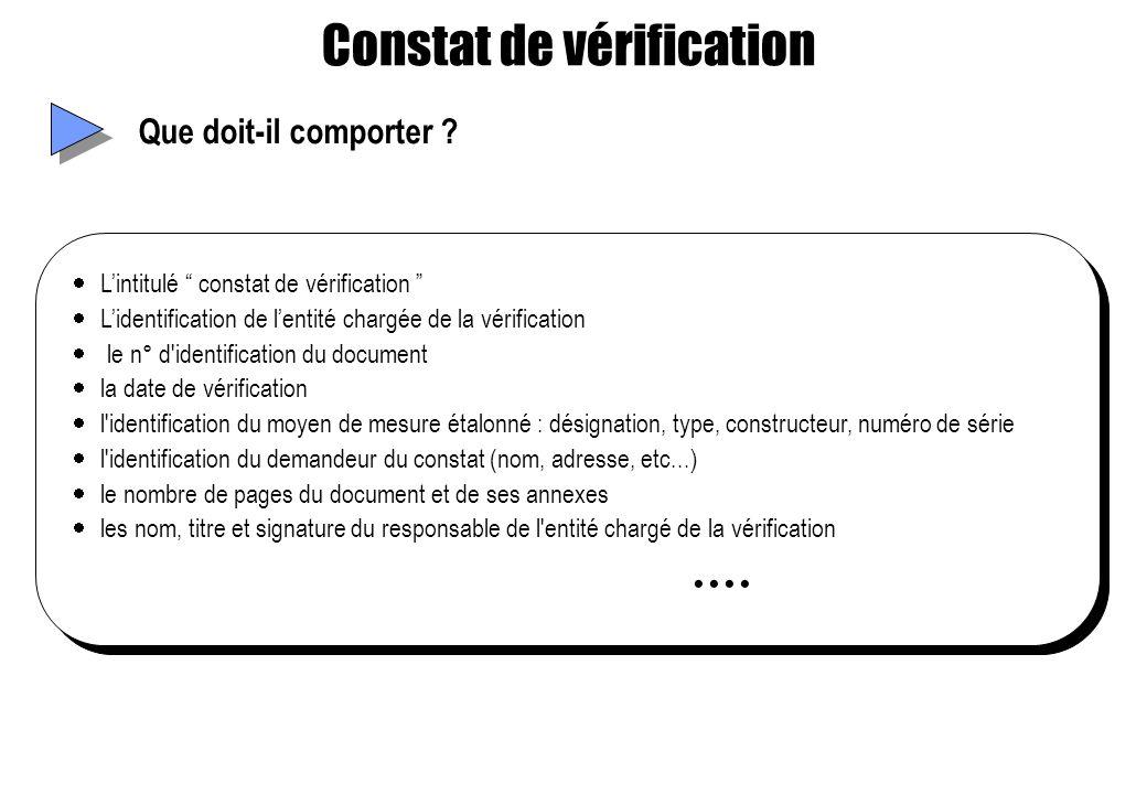 Constat de vérification Que doit-il comporter ? Lintitulé constat de vérification Lidentification de lentité chargée de la vérification le n° d'identi