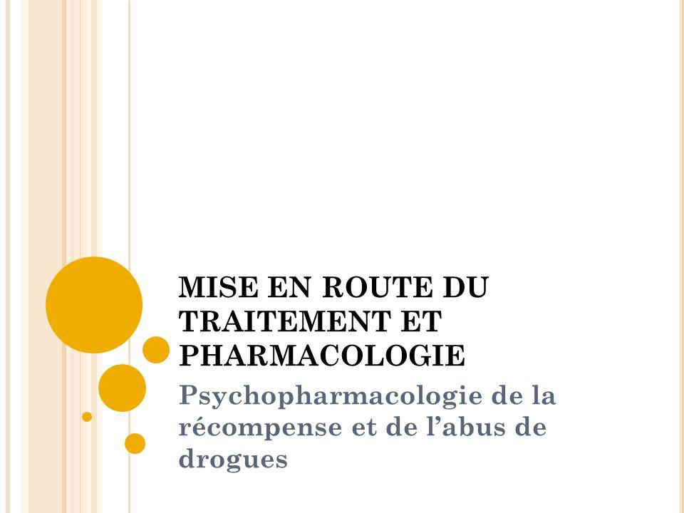MISE EN ROUTE DU TRAITEMENT ET PHARMACOLOGIE Psychopharmacologie de la récompense et de labus de drogues