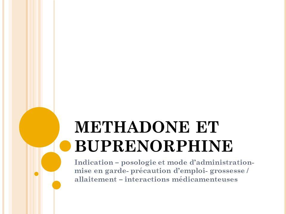 METHADONE ET BUPRENORPHINE Indication – posologie et mode dadministration- mise en garde- précaution demploi- grossesse / allaitement – interactions m